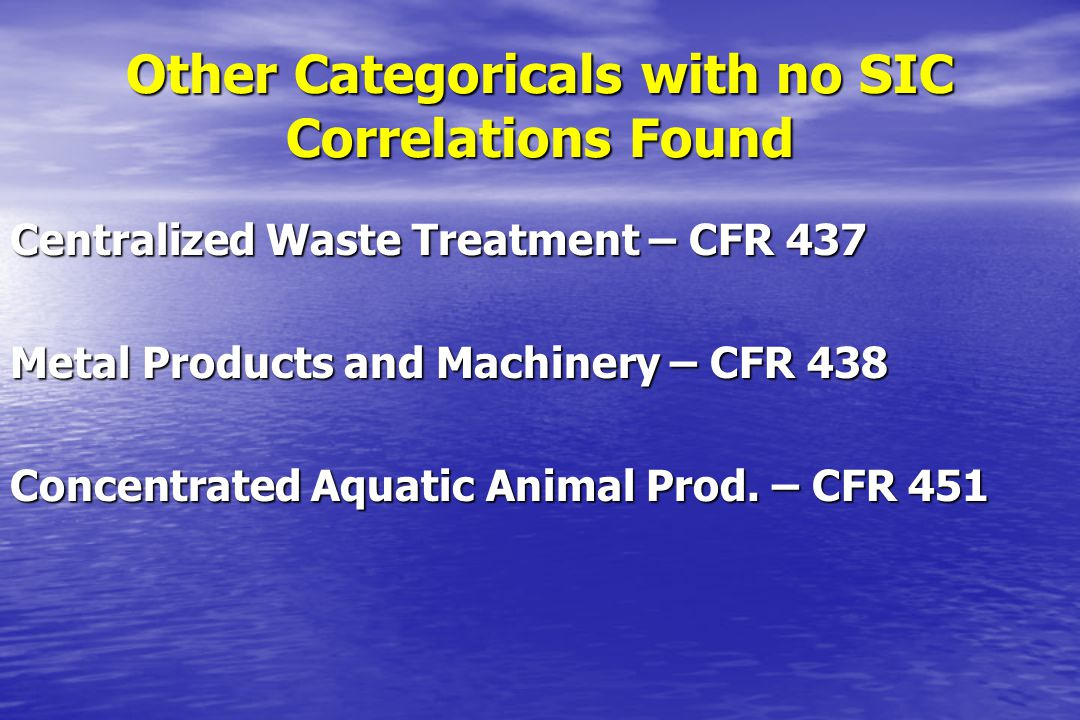 Other Categoricals with no SIC Correlations Found Centralized Waste Treatment – CFR 437 Metal Products and Machinery – CFR 438 Concentrated Aquatic An