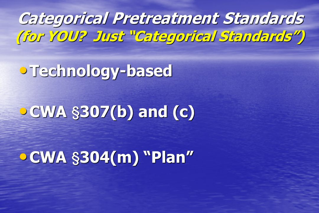 "Categorical Pretreatment Standards (for YOU? Just ""Categorical Standards"") Technology-based Technology-based CWA ' 307(b) and (c) CWA ' 307(b) and (c)"