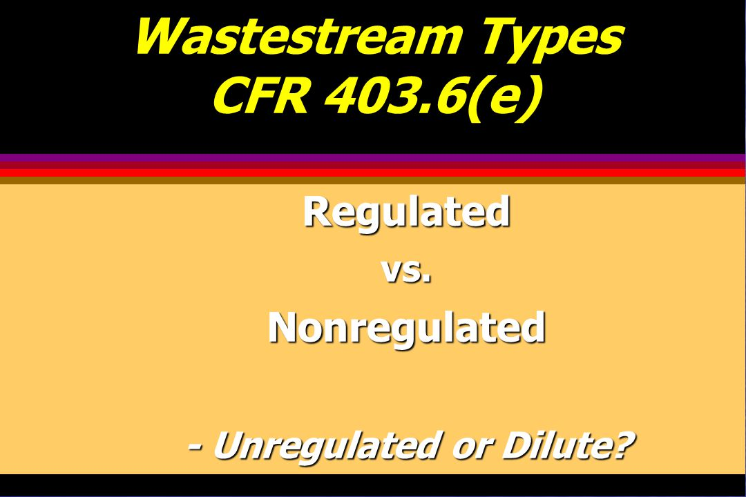 Wastestream Types CFR 403.6(e) Regulatedvs.Nonregulated - Unregulated or Dilute?