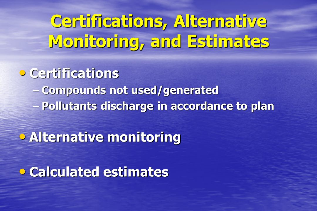 Certifications, Alternative Monitoring, and Estimates Certifications Certifications –Compounds not used/generated –Pollutants discharge in accordance
