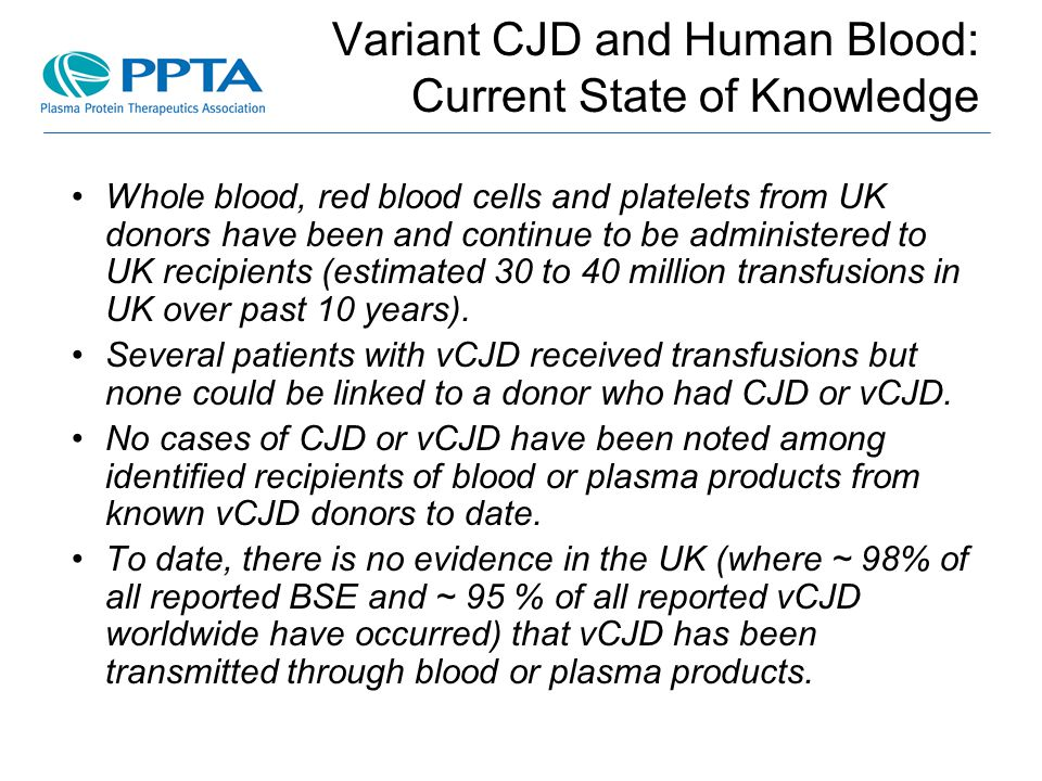 Variant CJD and Human Blood: Current State of Knowledge Whole blood, red blood cells and platelets from UK donors have been and continue to be administered to UK recipients (estimated 30 to 40 million transfusions in UK over past 10 years).