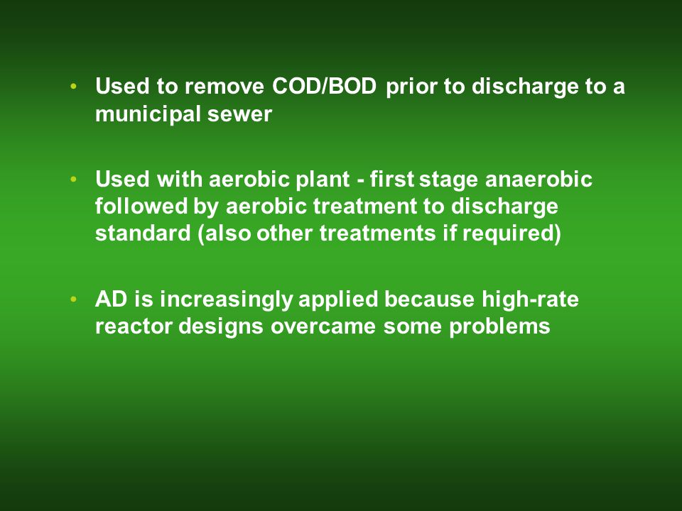 Used to remove COD/BOD prior to discharge to a municipal sewer Used with aerobic plant - first stage anaerobic followed by aerobic treatment to discharge standard (also other treatments if required) AD is increasingly applied because high-rate reactor designs overcame some problems