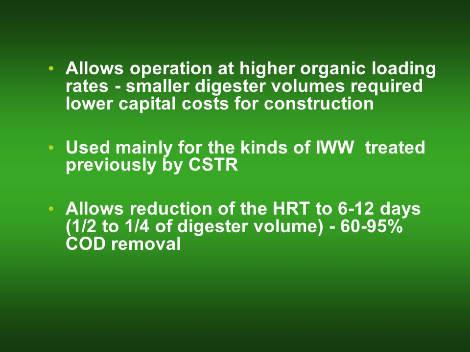 Allows operation at higher organic loading rates - smaller digester volumes required lower capital costs for construction Used mainly for the kinds of IWW treated previously by CSTR Allows reduction of the HRT to 6-12 days (1/2 to 1/4 of digester volume) - 60-95% COD removal