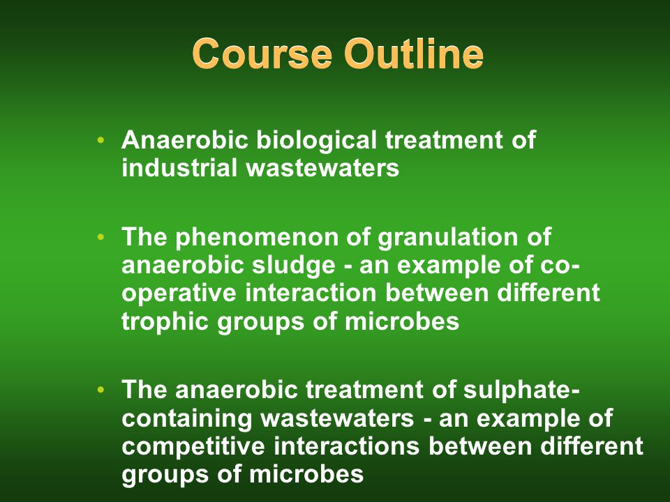 Course Outline Anaerobic biological treatment of industrial wastewaters The phenomenon of granulation of anaerobic sludge - an example of co- operative interaction between different trophic groups of microbes The anaerobic treatment of sulphate- containing wastewaters - an example of competitive interactions between different groups of microbes