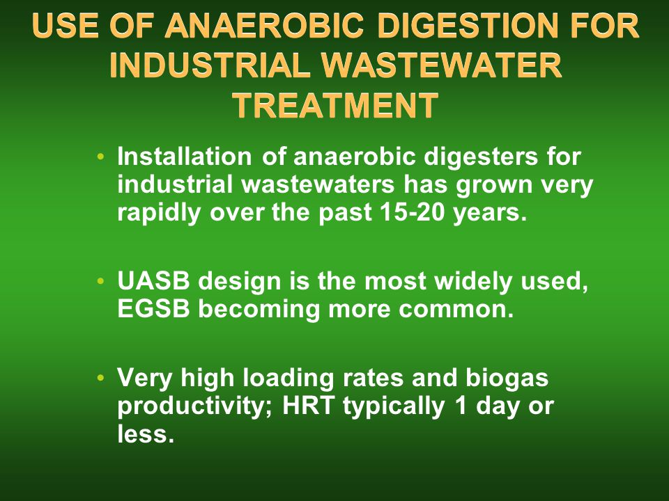 USE OF ANAEROBIC DIGESTION FOR INDUSTRIAL WASTEWATER TREATMENT Installation of anaerobic digesters for industrial wastewaters has grown very rapidly over the past 15-20 years.