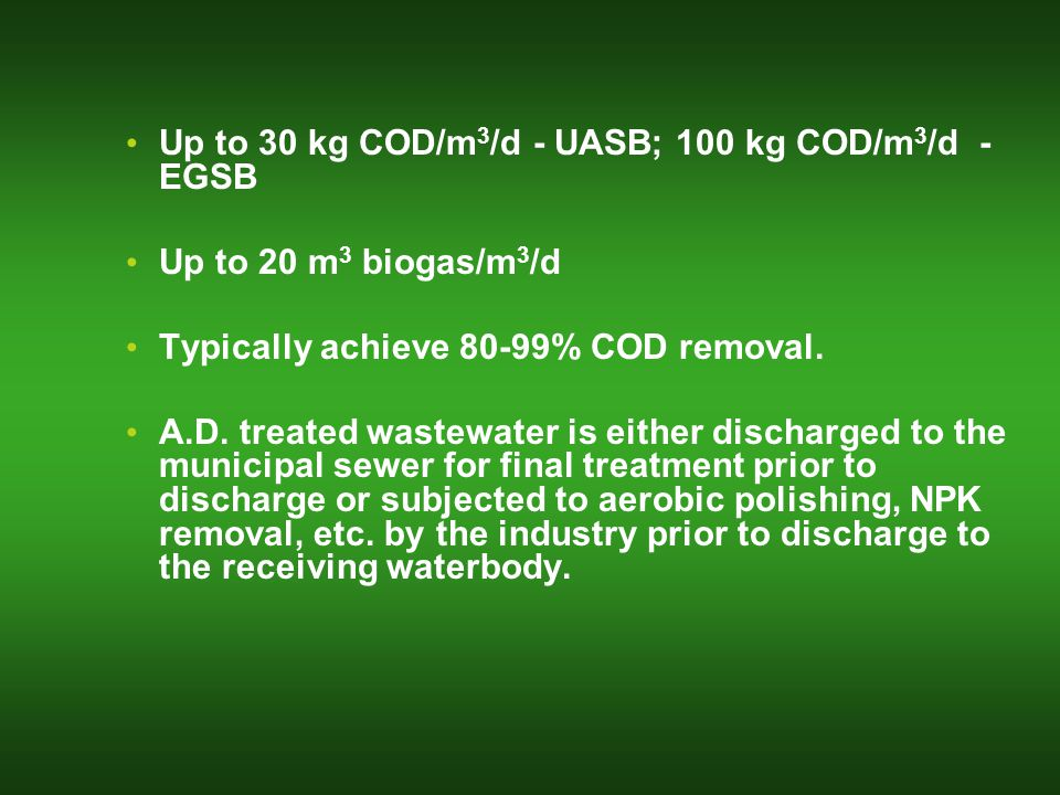 Up to 30 kg COD/m 3 /d - UASB; 100 kg COD/m 3 /d - EGSB Up to 20 m 3 biogas/m 3 /d Typically achieve 80-99% COD removal.