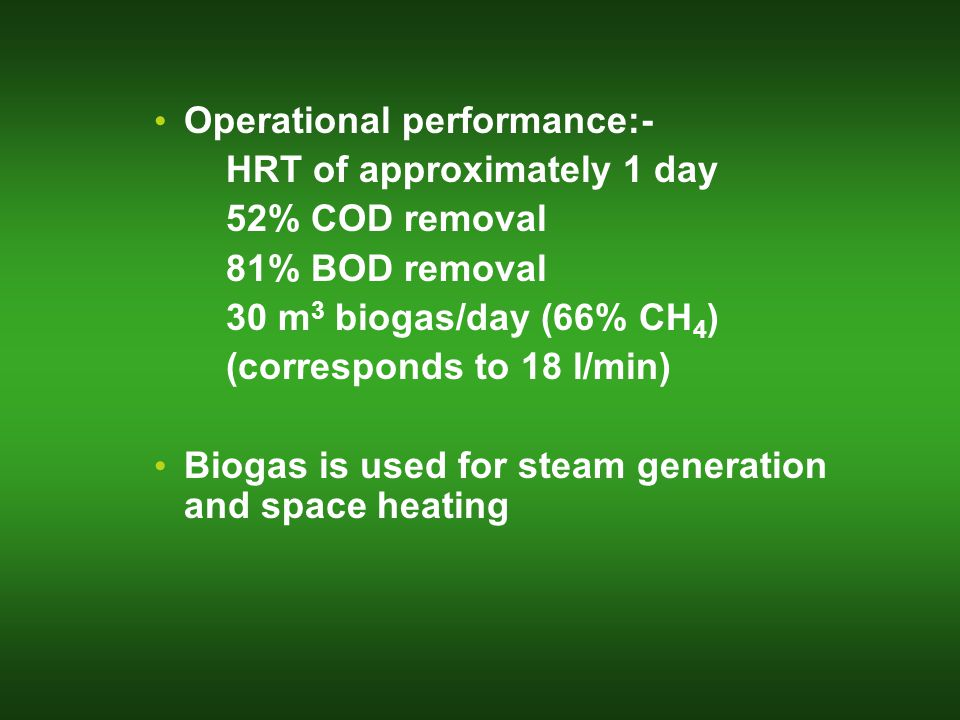 Operational performance:- HRT of approximately 1 day 52% COD removal 81% BOD removal 30 m 3 biogas/day (66% CH 4 ) (corresponds to 18 l/min) Biogas is used for steam generation and space heating