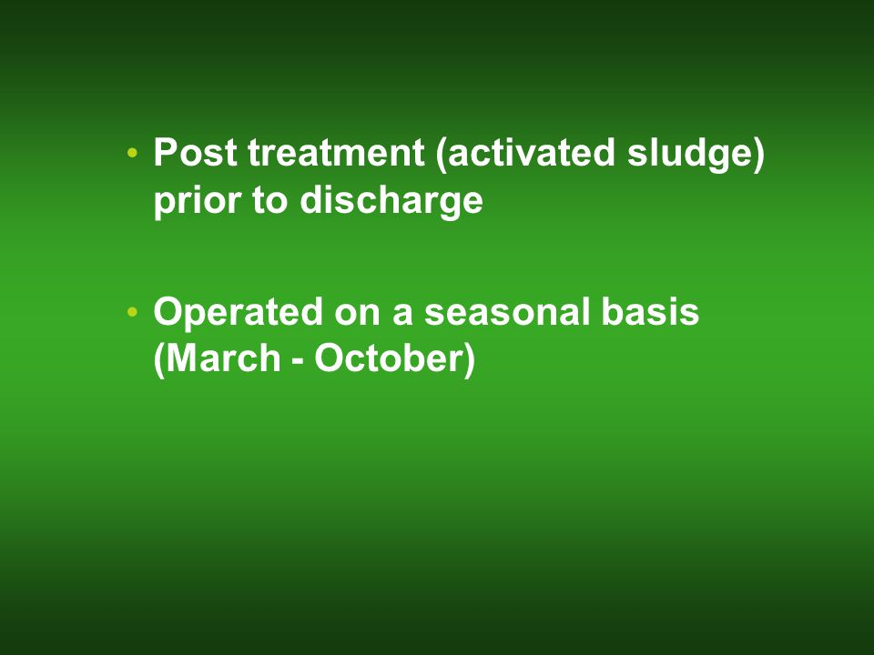 Post treatment (activated sludge) prior to discharge Operated on a seasonal basis (March - October)