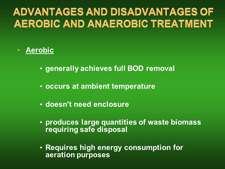 ADVANTAGES AND DISADVANTAGES OF AEROBIC AND ANAEROBIC TREATMENT Aerobic generally achieves full BOD removal occurs at ambient temperature doesn t need enclosure produces large quantities of waste biomass requiring safe disposal Requires high energy consumption for aeration purposes