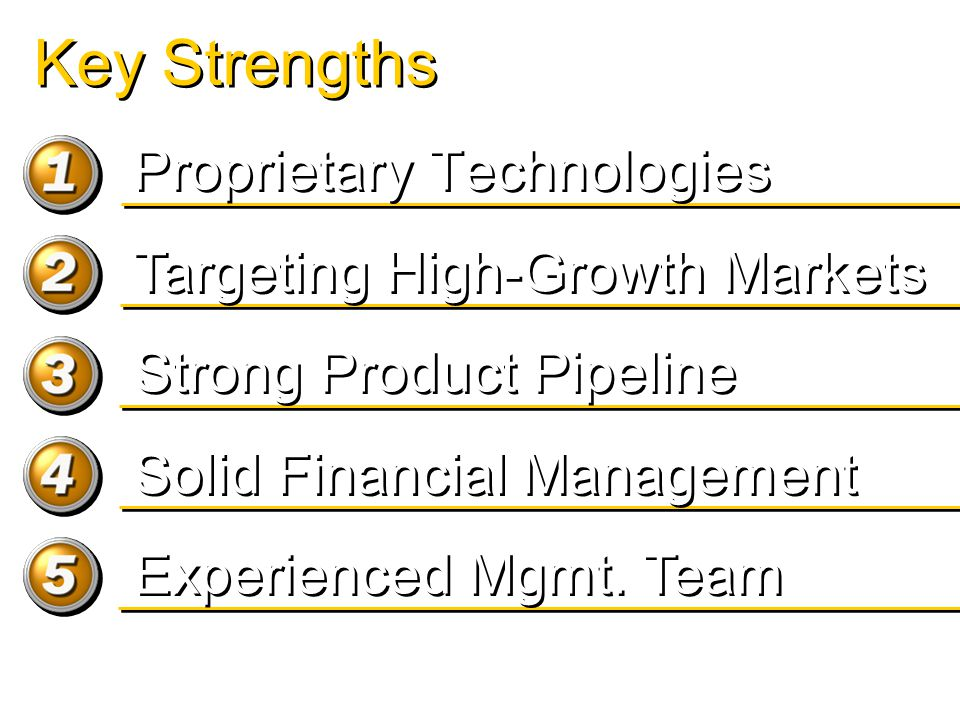 Key Strengths Proprietary Technologies Targeting High-Growth Markets Solid Financial Management Experienced Mgmt.
