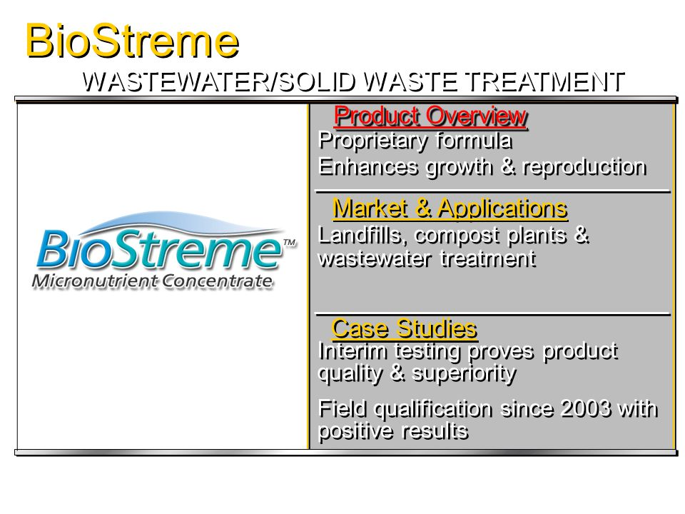 BioStreme STATUS & CASE STUDIES Package Plant Package Plant BOD & Odour Reduction Leachate Odour Reduction Leachate Odour Reduction Landfill Leachate Odour Reduction Compost Odour Reduction Compost Odour Reduction Chicken DAF Waste Odour Reduction