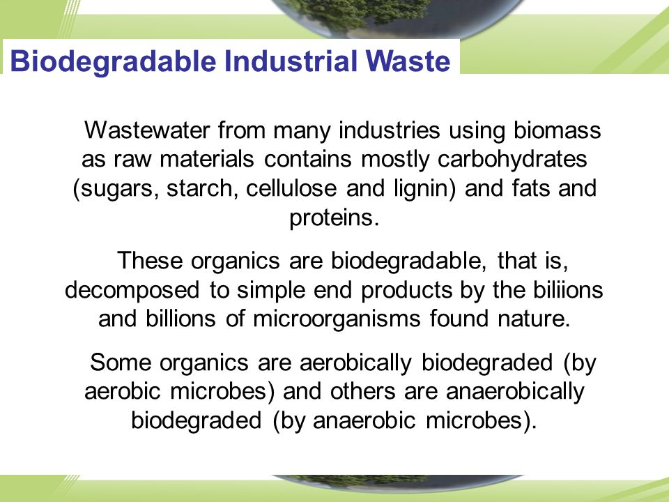 Biodegradable Industrial Waste Wastewater from many industries using biomass as raw materials contains mostly carbohydrates (sugars, starch, cellulose and lignin) and fats and proteins.