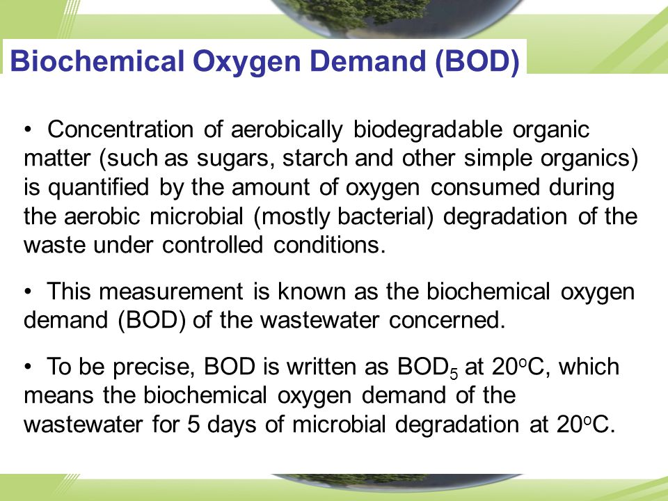 Biochemical Oxygen Demand (BOD) Concentration of aerobically biodegradable organic matter (such as sugars, starch and other simple organics) is quantified by the amount of oxygen consumed during the aerobic microbial (mostly bacterial) degradation of the waste under controlled conditions.