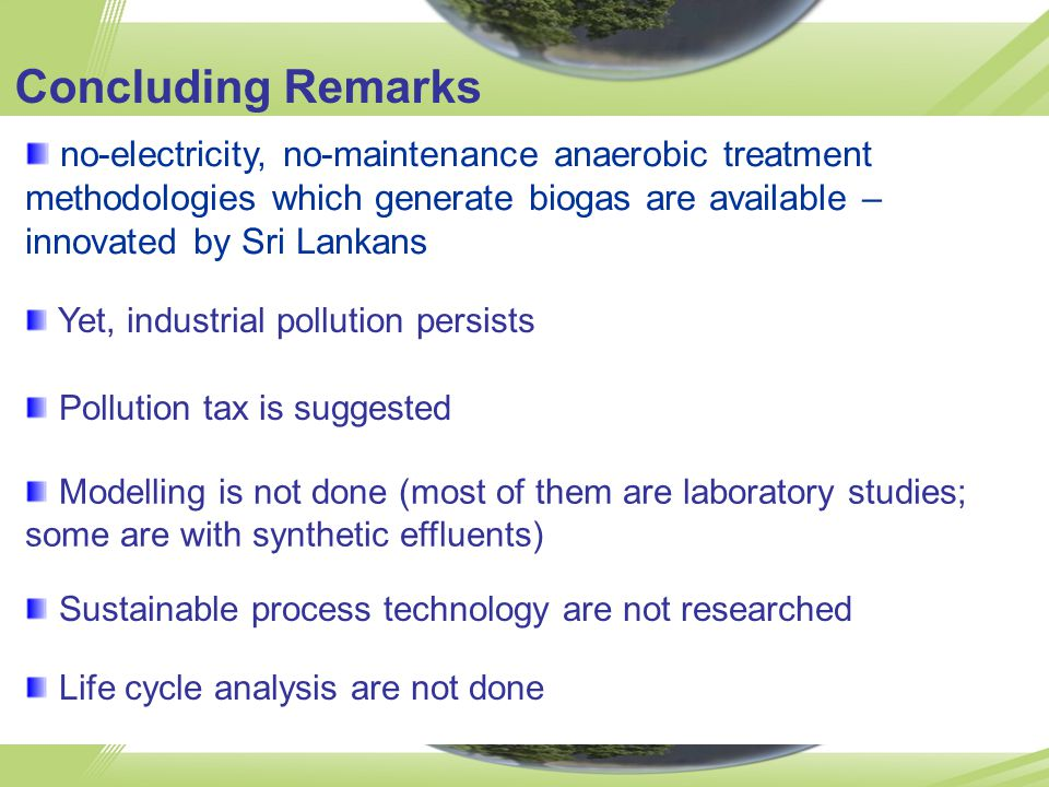 no-electricity, no-maintenance anaerobic treatment methodologies which generate biogas are available – innovated by Sri Lankans Concluding Remarks Yet, industrial pollution persists Pollution tax is suggested Modelling is not done (most of them are laboratory studies; some are with synthetic effluents) Sustainable process technology are not researched Life cycle analysis are not done