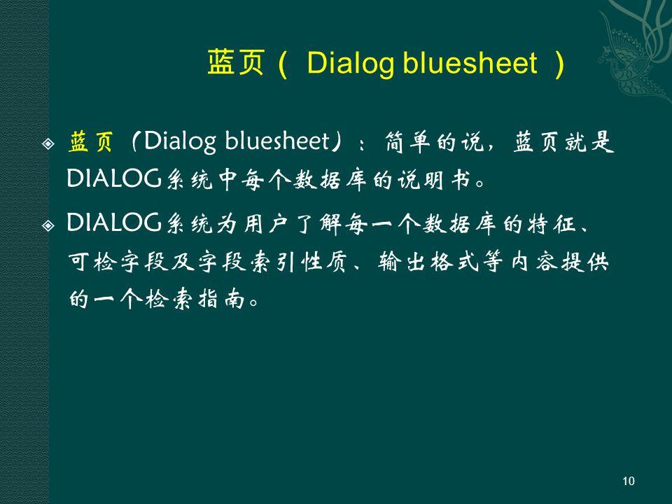 蓝页( Dialog bluesheet )  蓝页(Dialog bluesheet):简单的说,蓝页就是 DIALOG系统中每个数据库的说明书。  DIALOG系统为用户了解每一个数据库的特征、 可检字段及字段索引性质、输出格式等内容提供 的一个检索指南。 10
