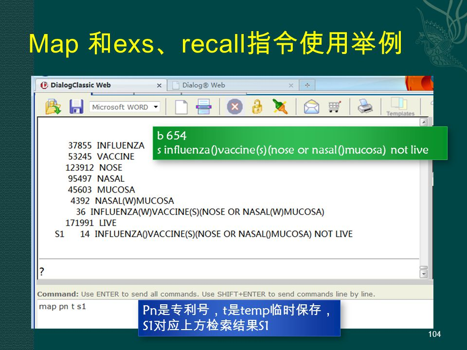 Map 和 exs 、 recall 指令使用举例 104 Pn是专利号,t是temp临时保存, S1对应上方检索结果S1 b 654 s influenza()vaccine(s)(nose or nasal()mucosa) not live b 654 s influenza()vaccine(s)(nose or nasal()mucosa) not live