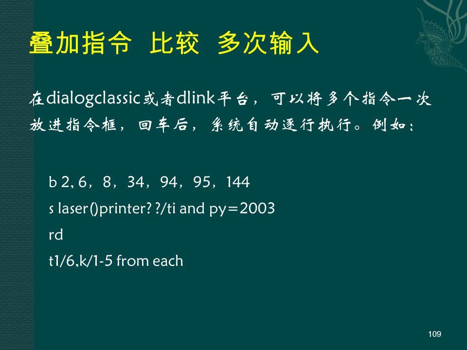 叠加指令 比较 多次输入 在dialogclassic或者dlink平台,可以将多个指令一次 放进指令框,回车后,系统自动逐行执行。例如: b 2, 6,8,34,94,95,144 s laser()printer.