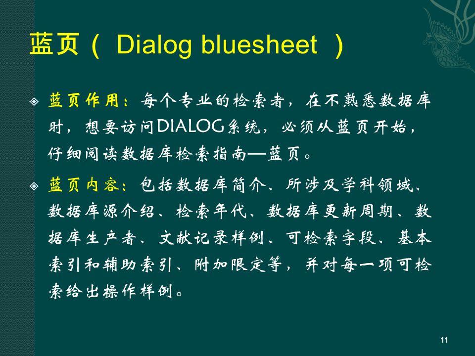 蓝页( Dialog bluesheet )  蓝页作用:每个专业的检索者,在不熟悉数据库 时,想要访问DIALOG系统,必须从蓝页开始, 仔细阅读数据库检索指南 — 蓝页。  蓝页内容:包括数据库简介、所涉及学科领域、 数据库源介绍、检索年代、数据库更新周期、数 据库生产者、文献记录样例、可检索字段、基本 索引和辅助索引、附加限定等,并对每一项可检 索给出操作样例。 11