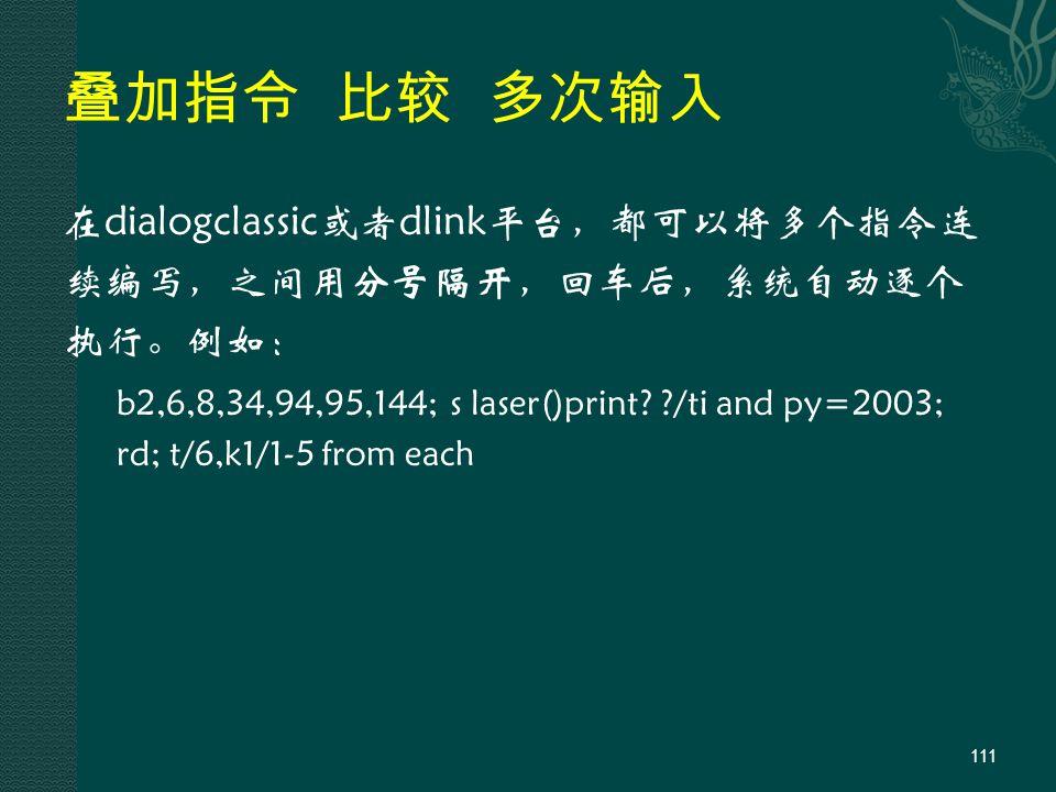 叠加指令 比较 多次输入 在dialogclassic或者dlink平台,都可以将多个指令连 续编写,之间用分号隔开,回车后,系统自动逐个 执行。例如: b2,6,8,34,94,95,144; s laser()print.
