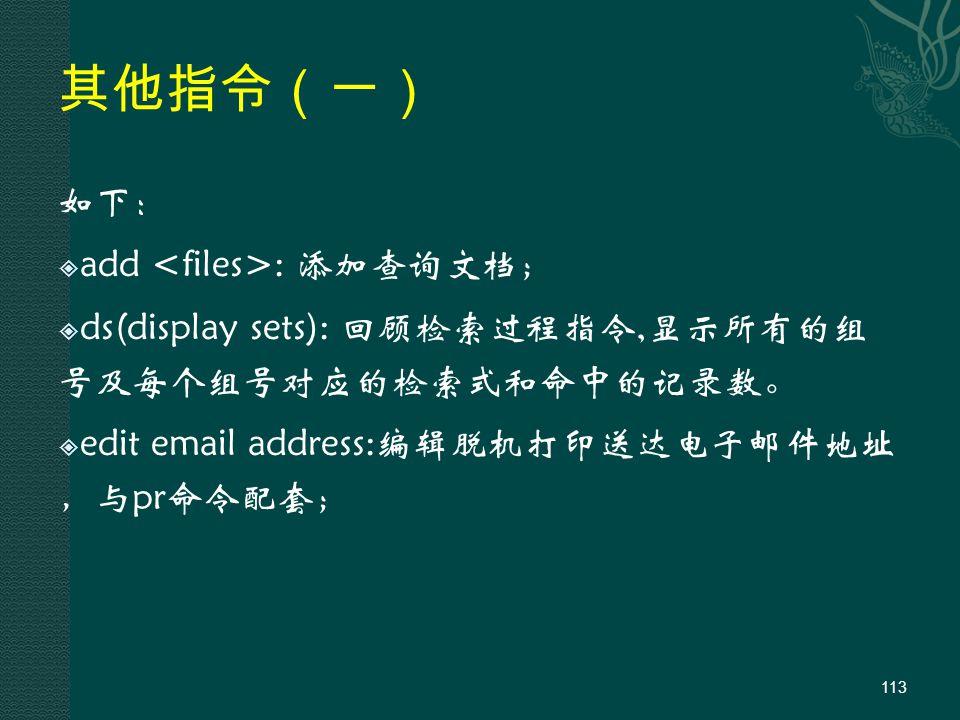其他指令(一) 如下:  add : 添加查询文档;  ds(display sets): 回顾检索过程指令,显示所有的组 号及每个组号对应的检索式和命中的记录数。  edit email address:编辑脱机打印送达电子邮件地址 ,与pr命令配套; 113