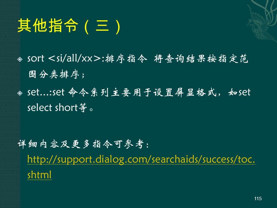 其他指令(三)  sort :排序指令 将查询结果按指定范 围分类排序;  set...:set 命令系列主要用于设置屏显格式,如set select short等。 详细内容及更多指令可参考: http://support.dialog.com/searchaids/success/toc.