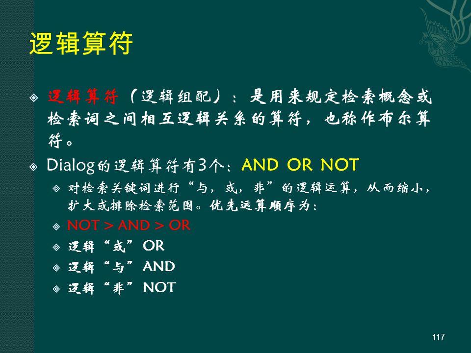 逻辑算符 117  逻辑算符(逻辑组配):是用来规定检索概念或 检索词之间相互逻辑关系的算符,也称作布尔算 符。  Dialog的逻辑算符有3个:AND OR NOT  对检索关键词进行 与,或,非 的逻辑运算,从而缩小, 扩大或排除检索范围。优先运算顺序为:  NOT > AND > OR  逻辑 或 OR  逻辑 与 AND  逻辑 非 NOT