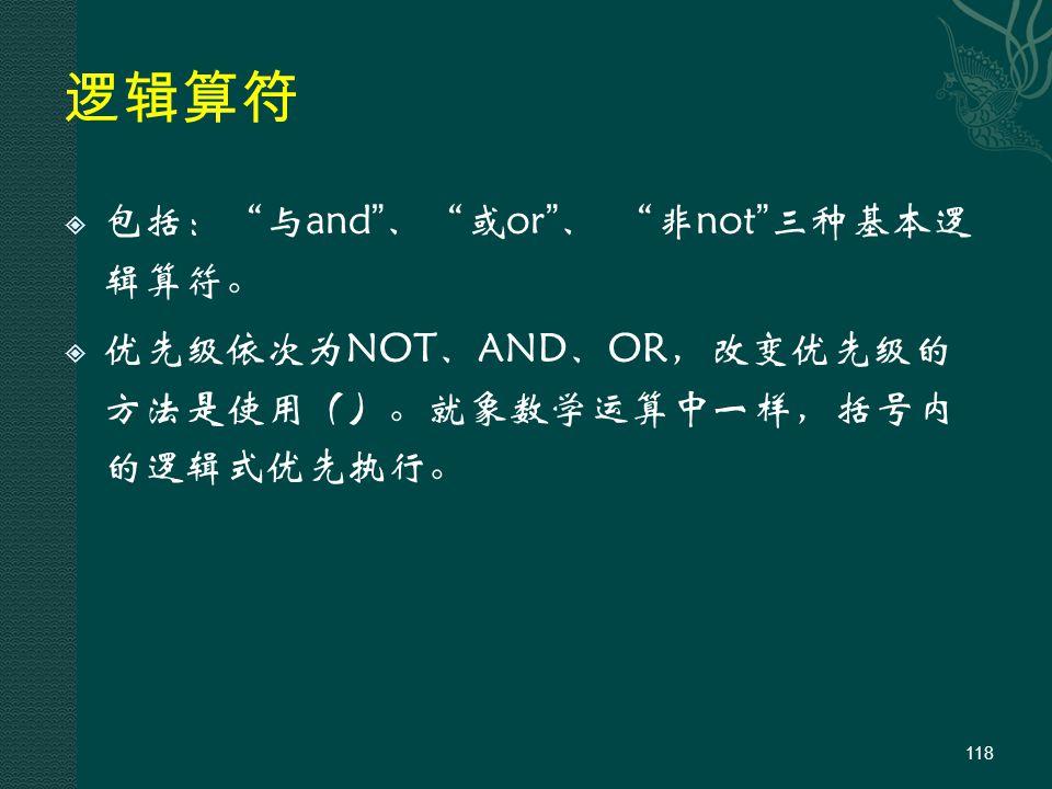 逻辑算符  包括: 与and 、 或or 、 非not 三种基本逻 辑算符。  优先级依次为NOT、AND、OR,改变优先级的 方法是使用()。就象数学运算中一样,括号内 的逻辑式优先执行。 118