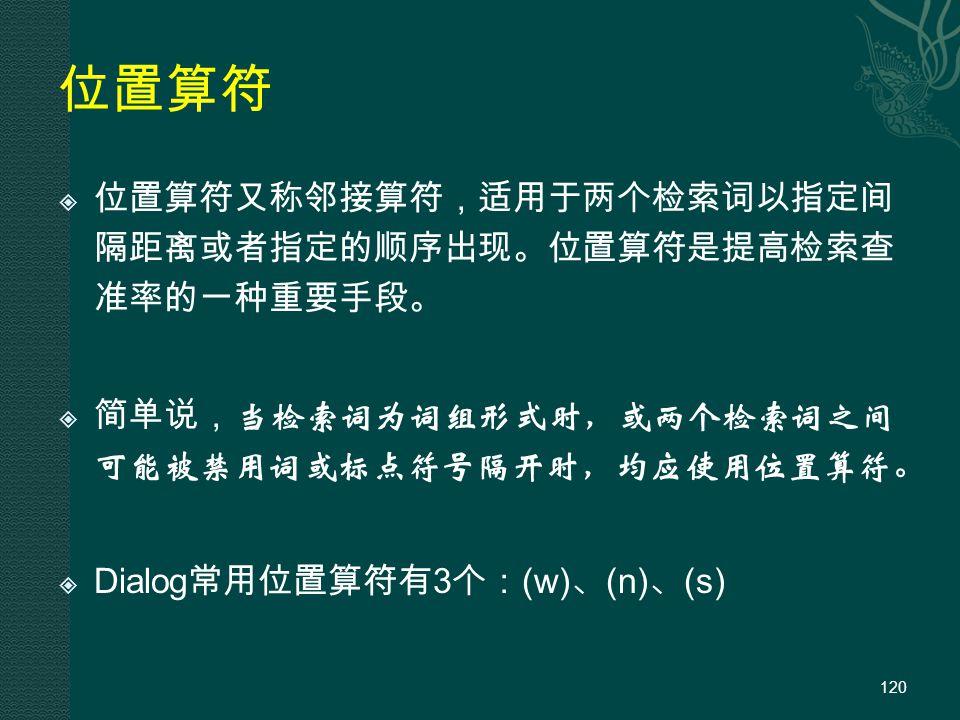 位置算符  位置算符又称邻接算符,适用于两个检索词以指定间 隔距离或者指定的顺序出现。位置算符是提高检索查 准率的一种重要手段。  简单说, 当检索词为词组形式时,或两个检索词之间 可能被禁用词或标点符号隔开时,均应使用位置算符。  Dialog 常用位置算符有 3 个: (w) 、 (n) 、 (s) 120