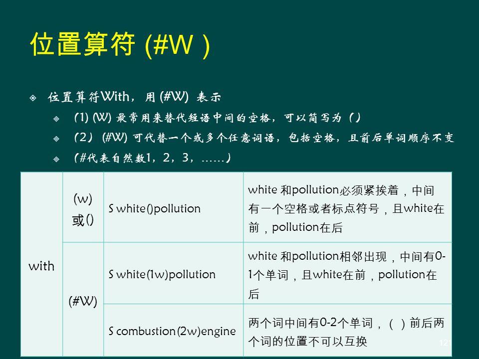  位置算符With,用 (#W) 表示  (1) (W) 最常用来替代短语中间的空格,可以简写为()  (2) (#W) 可代替一个或多个任意词语,包括空格,且前后单词顺序不变  (#代表自然数1,2,3, …… ) with (w) 或 () S white()pollution white 和 pollution 必须紧挨着,中间 有一个空格或者标点符号,且 white 在 前, pollution 在后 (#W) S white(1w)pollution white 和 pollution 相邻出现,中间有 0- 1 个单词,且 white 在前, pollution 在 后 S combustion(2w)engine 两个词中间有 0-2 个单词,()前后两 个词的位置不可以互换 位置算符 (#W ) 121