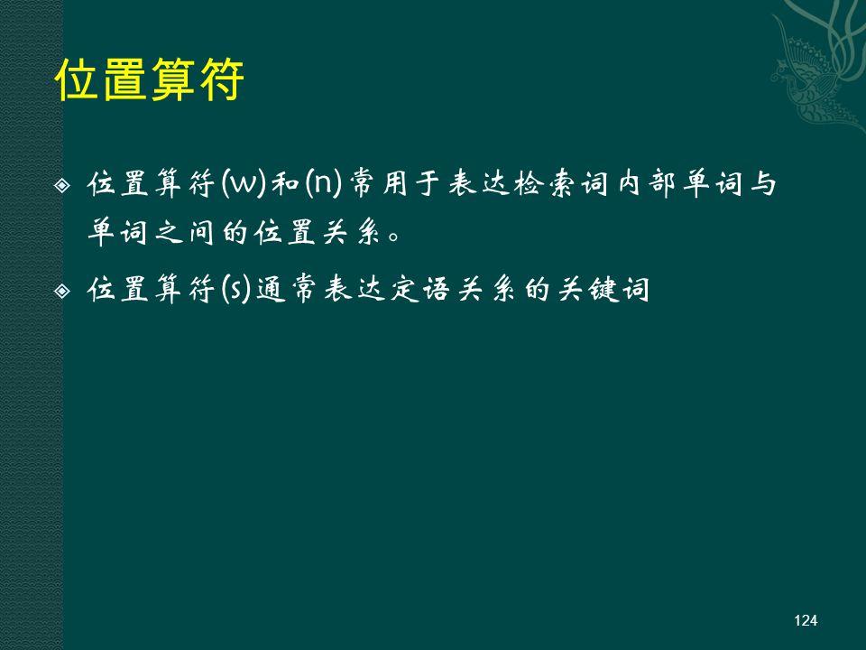 位置算符  位置算符(w)和(n)常用于表达检索词内部单词与 单词之间的位置关系。  位置算符(s)通常表达定语关系的关键词 124