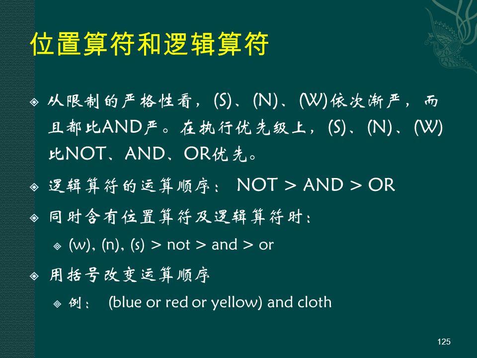 位置算符和逻辑算符  从限制的严格性看,(S)、(N)、(W)依次渐严,而 且都比AND严。在执行优先级上,(S)、(N)、(W) 比NOT、AND、OR优先。  逻辑算符的运算顺序: NOT > AND > OR  同时含有位置算符及逻辑算符时:  (w), (n), (s) > not > and > or  用括号改变运算顺序  例: (blue or red or yellow) and cloth 125