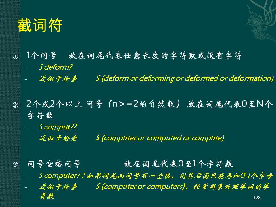 截词符 ① 1个问号 放在词尾代表任意长度的字符数或没有字符 – S deform.