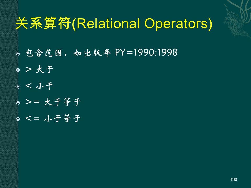 关系算符 (Relational Operators)  包含范围,如出版年 PY=1990:1998  > 大于  < 小于  >= 大于等于  <= 小于等于 130
