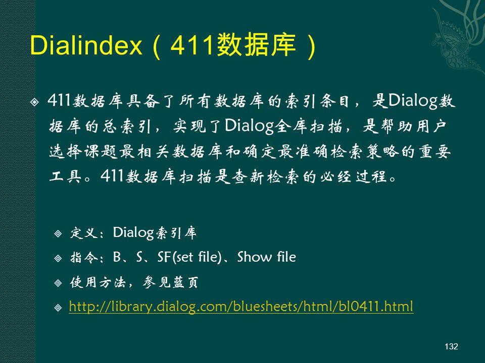 Dialindex ( 411 数据库)  411数据库具备了所有数据库的索引条目,是Dialog数 据库的总索引,实现了Dialog全库扫描,是帮助用户 选择课题最相关数据库和确定最准确检索策略的重要 工具。411数据库扫描是查新检索的必经过程。  定义:Dialog索引库  指令:B、S、SF(set file)、Show file  使用方法,参见蓝页  http://library.dialog.com/bluesheets/html/bl0411.html http://library.dialog.com/bluesheets/html/bl0411.html 132