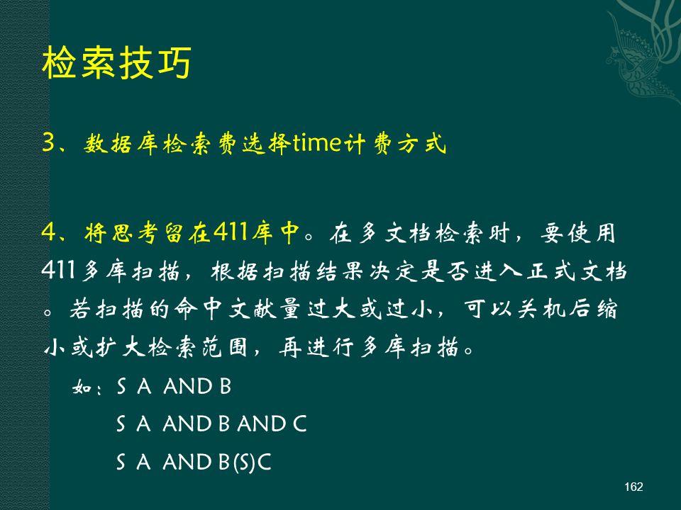 检索技巧 3、数据库检索费选择time计费方式 4、将思考留在411库中。在多文档检索时,要使用 411多库扫描,根据扫描结果决定是否进入正式文档 。若扫描的命中文献量过大或过小,可以关机后缩 小或扩大检索范围,再进行多库扫描。 如:S A AND B S A AND B AND C S A AND B(S)C 162