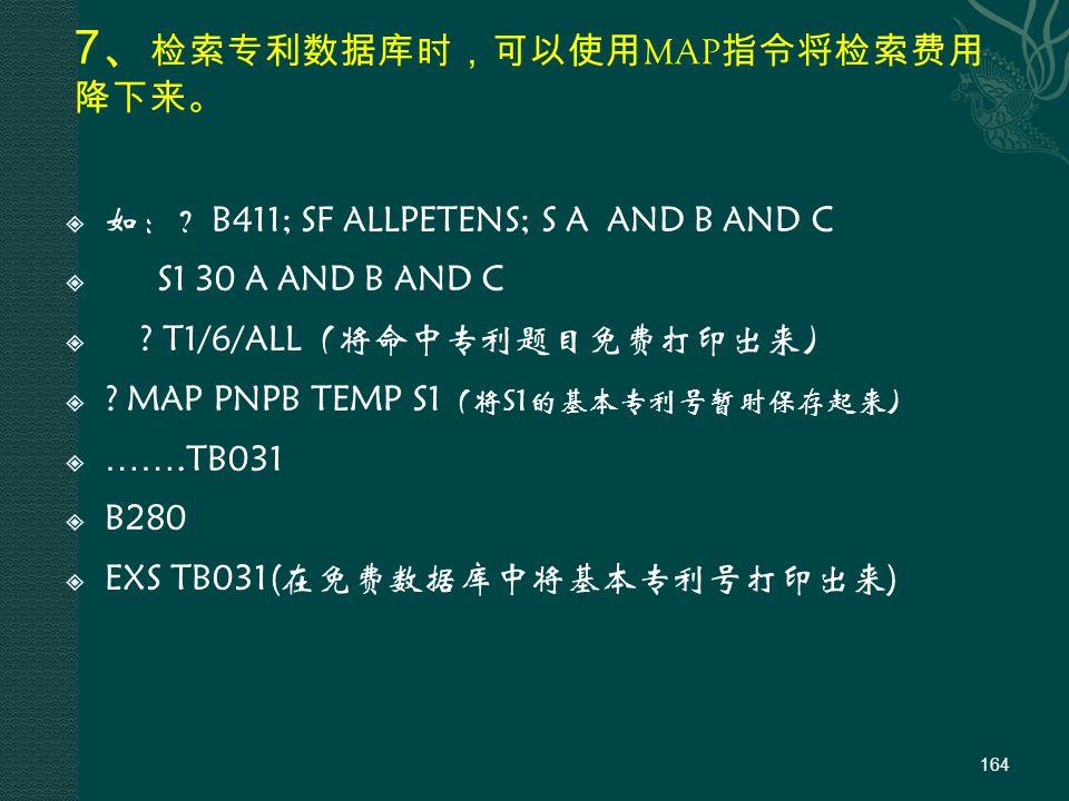 7 、 检索专利数据库时,可以使用 MAP 指令将检索费用 降下来。  如:?B411; SF ALLPETENS; S A AND B AND C  S1 30 A AND B AND C  .