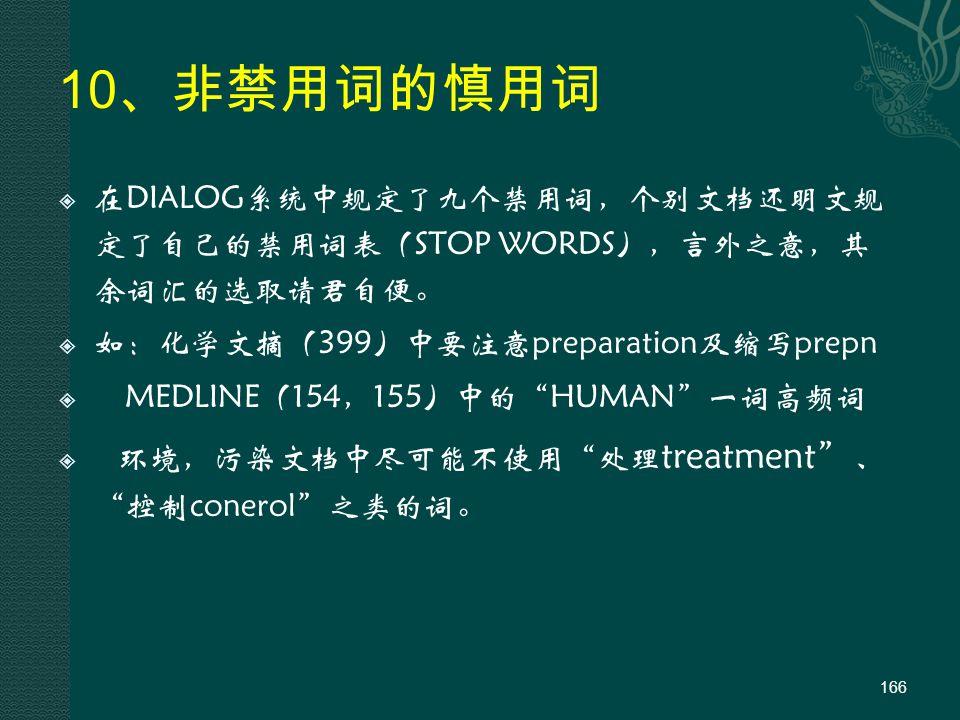 10 、非禁用词的慎用词  在DIALOG系统中规定了九个禁用词,个别文档还明文规 定了自己的禁用词表(STOP WORDS),言外之意,其 余词汇的选取请君自便。  如:化学文摘(399)中要注意preparation及缩写prepn  MEDLINE(154,155)中的 HUMAN 一词高频词  环境,污染文档中尽可能不使用 处理 treatment 、 控制conerol 之类的词。 166