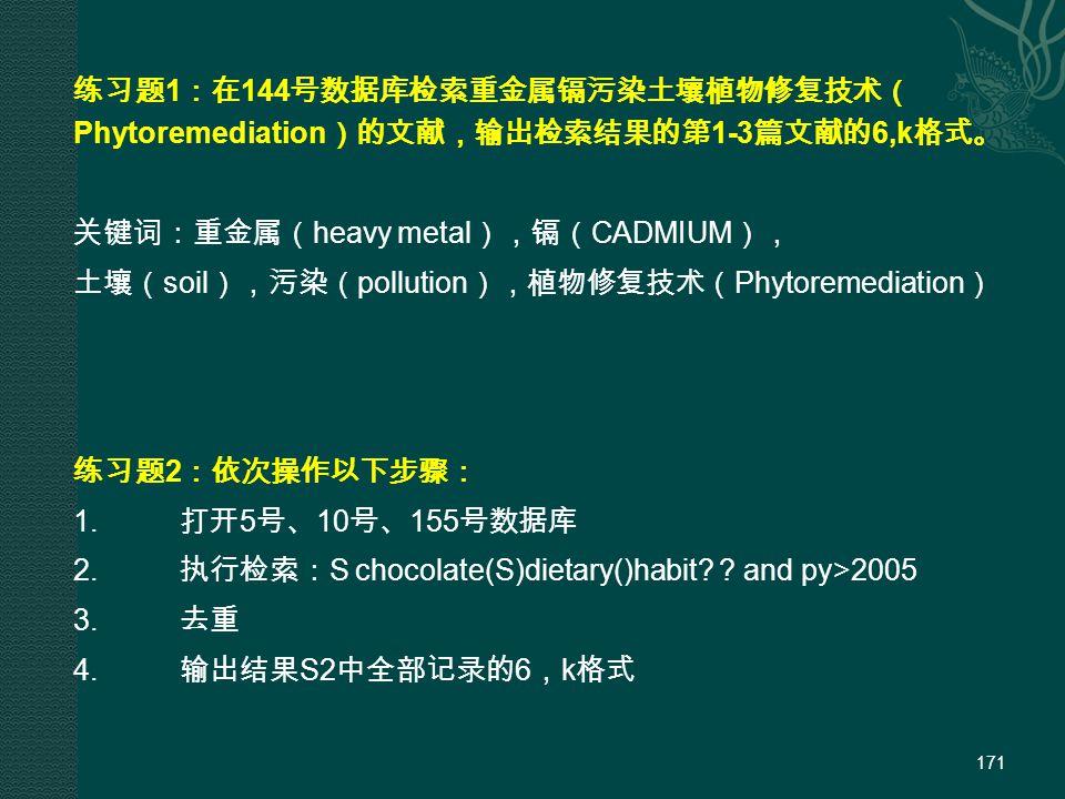 171 练习题 1 :在 144 号数据库检索重金属镉污染土壤植物修复技术( Phytoremediation )的文献,输出检索结果的第 1-3 篇文献的 6,k 格式。 关键词:重金属( heavy metal ),镉( CADMIUM ), 土壤( soil ),污染( pollution ),植物修复技术( Phytoremediation ) 练习题 2 :依次操作以下步骤: 1.