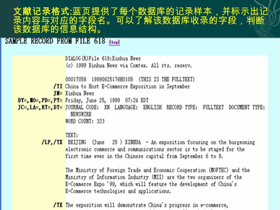 20 文献记录格式 : 蓝页提供了每个数据库的记录样本,并标示出记 录内容与对应的字段名。可以了解该数据库收录的字段,判断 该数据库的信息结构。