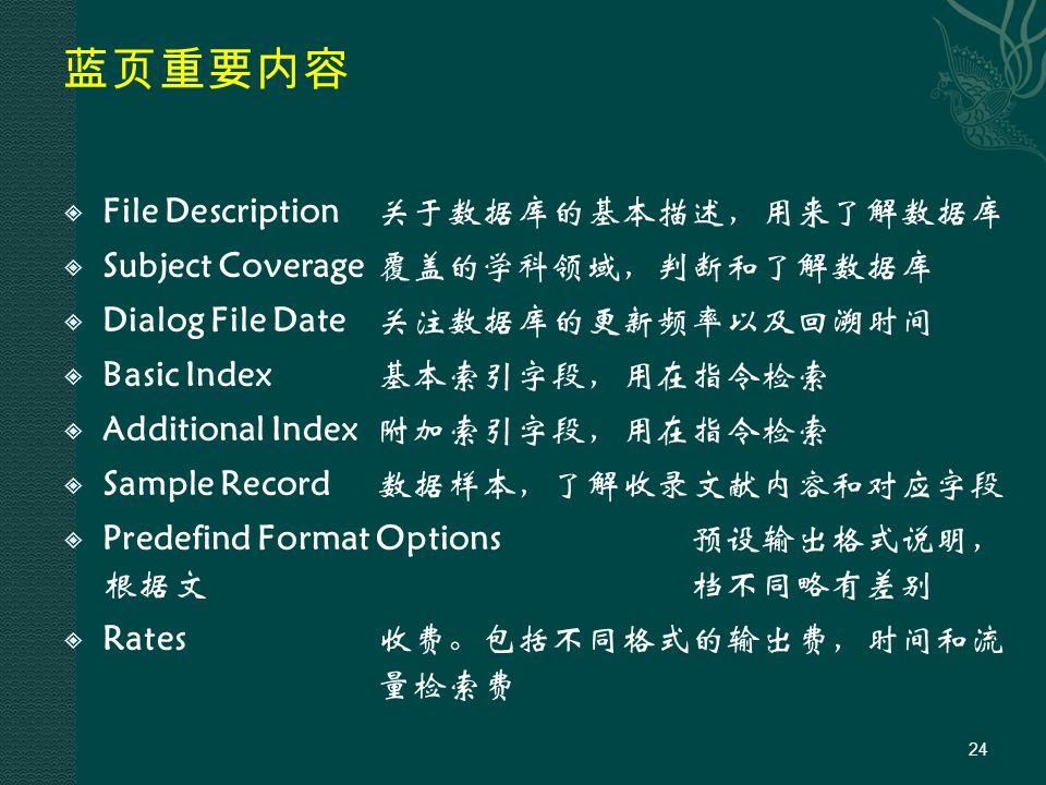 蓝页重要内容  File Description关于数据库的基本描述,用来了解数据库  Subject Coverage覆盖的学科领域,判断和了解数据库  Dialog File Date关注数据库的更新频率以及回溯时间  Basic Index基本索引字段,用在指令检索  Additional Index附加索引字段,用在指令检索  Sample Record数据样本,了解收录文献内容和对应字段  Predefind Format Options预设输出格式说明, 根据文档不同略有差别  Rates收费。包括不同格式的输出费,时间和流 量检索费 24
