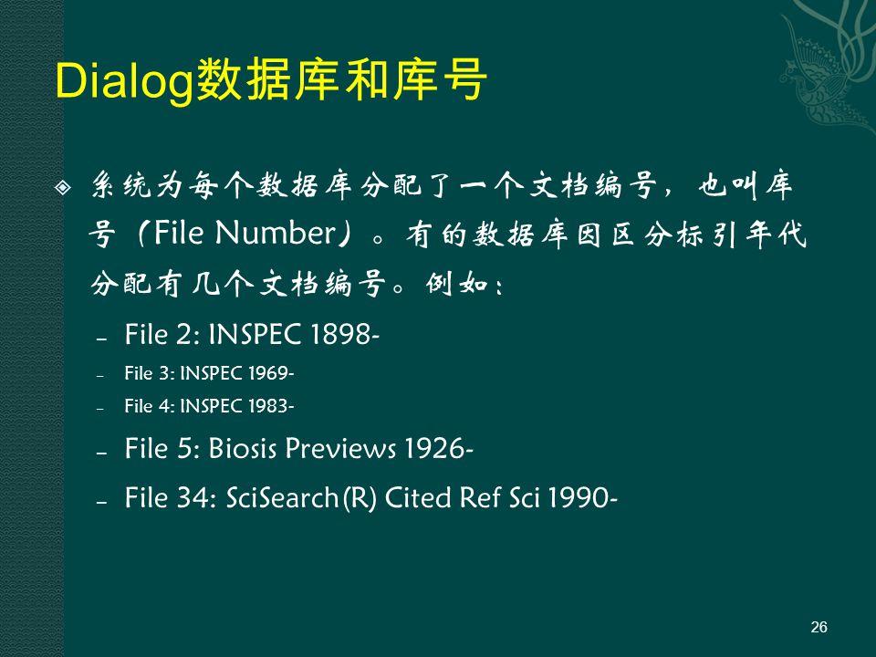 Dialog 数据库和库号  系统为每个数据库分配了一个文档编号,也叫库 号(File Number)。有的数据库因区分标引年代 分配有几个文档编号。例如: – File 2: INSPEC 1898- – File 3: INSPEC 1969- – File 4: INSPEC 1983- – File 5: Biosis Previews 1926- – File 34: SciSearch(R) Cited Ref Sci 1990- 26
