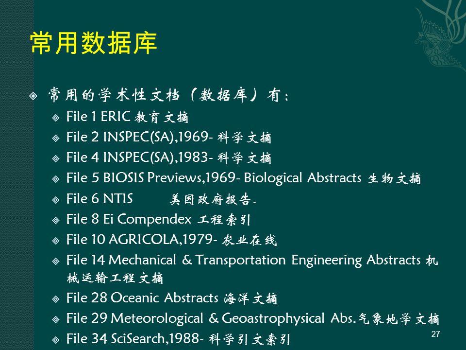 常用数据库  常用的学术性文档(数据库)有:  File 1 ERIC 教育文摘  File 2 INSPEC(SA),1969- 科学文摘  File 4 INSPEC(SA),1983- 科学文摘  File 5 BIOSIS Previews,1969- Biological Abstracts 生物文摘  File 6 NTIS美国政府报告.