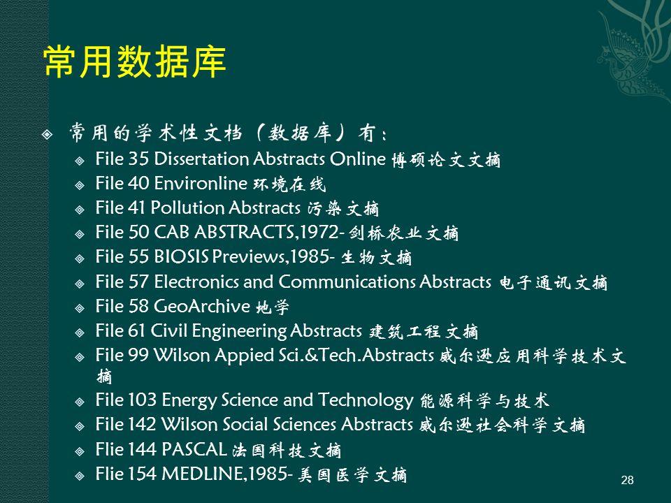 常用数据库  常用的学术性文档(数据库)有:  File 35 Dissertation Abstracts Online 博硕论文文摘  File 40 Environline 环境在线  File 41 Pollution Abstracts 污染文摘  File 50 CAB ABSTRACTS,1972- 剑桥农业文摘  File 55 BIOSIS Previews,1985- 生物文摘  File 57 Electronics and Communications Abstracts 电子通讯文摘  File 58 GeoArchive 地学  File 61 Civil Engineering Abstracts 建筑工程文摘  File 99 Wilson Appied Sci.&Tech.Abstracts 威尔逊应用科学技术文 摘  File 103 Energy Science and Technology 能源科学与技术  File 142 Wilson Social Sciences Abstracts 威尔逊社会科学文摘  Flie 144 PASCAL 法国科技文摘  Flie 154 MEDLINE,1985- 美国医学文摘 28