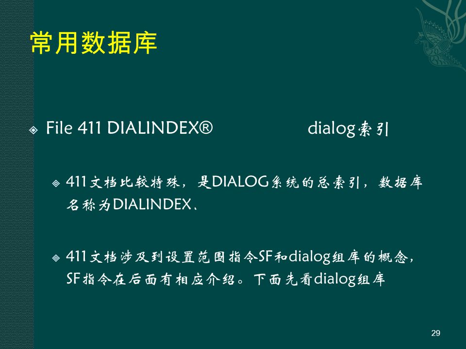 常用数据库  File 411 DIALINDEX ® dialog索引  411文档比较特殊,是DIALOG系统的总索引,数据库 名称为DIALINDEX.  411文档涉及到设置范围指令SF和dialog组库的概念, SF指令在后面有相应介绍。下面先看dialog组库 29