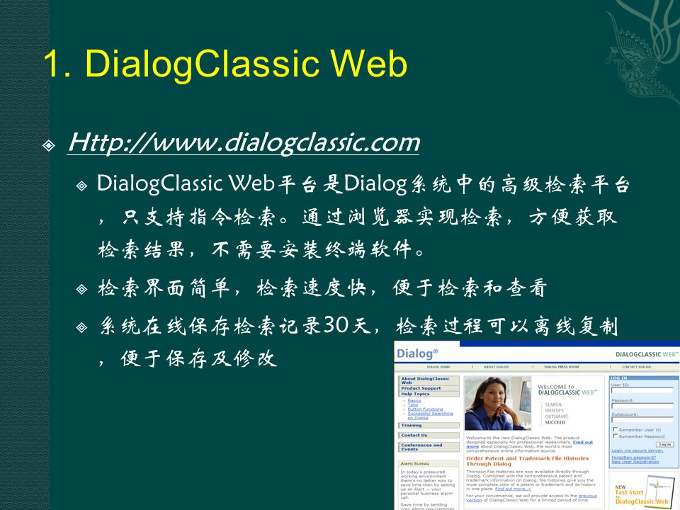 1. DialogClassic Web  Http://www.dialogclassic.com  DialogClassic Web平台是Dialog系统中的高级检索平台 ,只支持指令检索。通过浏览器实现检索,方便获取 检索结果,不需要安装终端软件。  检索界面简单,检索速度快,便于检索