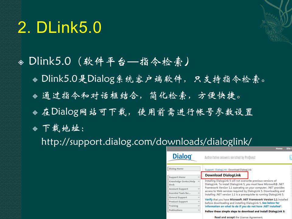 2. DLink5.0  Dlink5.0 ( 软件平台 — 指令检索)  Dlink5.0是Dialog系统客户端软件,只支持指令检索。  通过指令和对话框结合,简化检索,方便快捷。  在Dialog网站可下载,使用前需进行帐号参数设置  下载地址: http://support.dia
