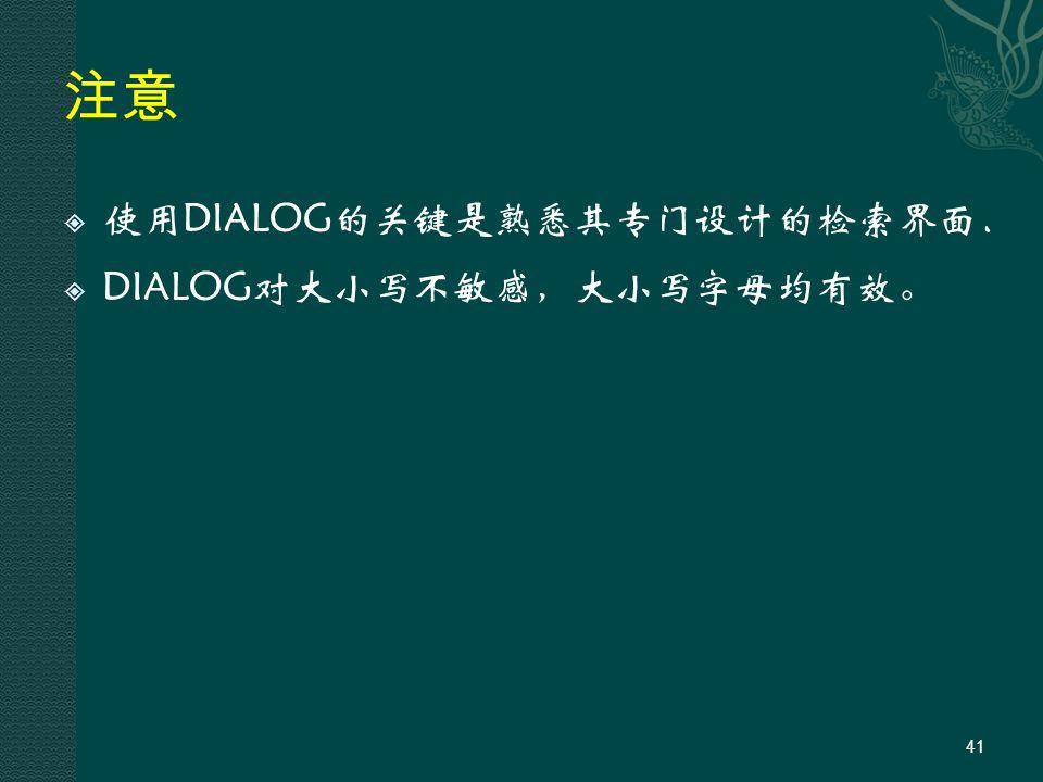 注意  使用DIALOG的关键是熟悉其专门设计的检索界面.  DIALOG对大小写不敏感,大小写字母均有效。 41