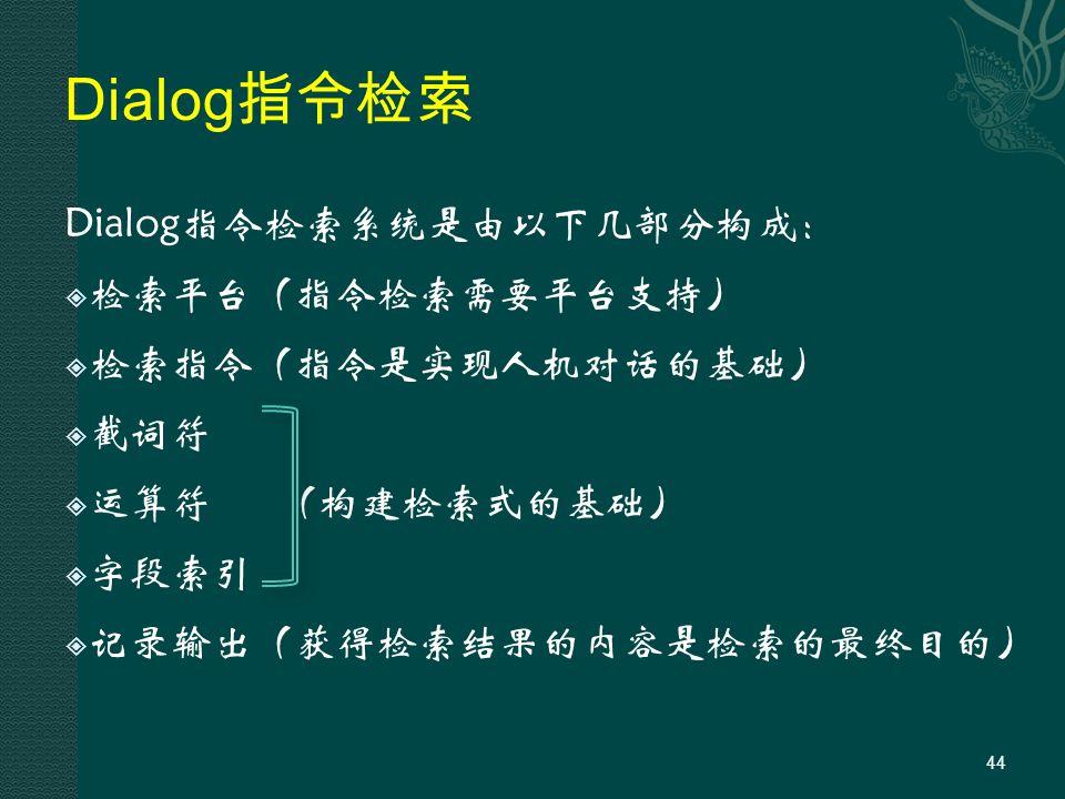 Dialog 指令检索 Dialog指令检索系统是由以下几部分构成:  检索平台(指令检索需要平台支持)  检索指令(指令是实现人机对话的基础)  截词符  运算符(构建检索式的基础)  字段索引  记录输出(获得检索结果的内容是检索的最终目的) 44