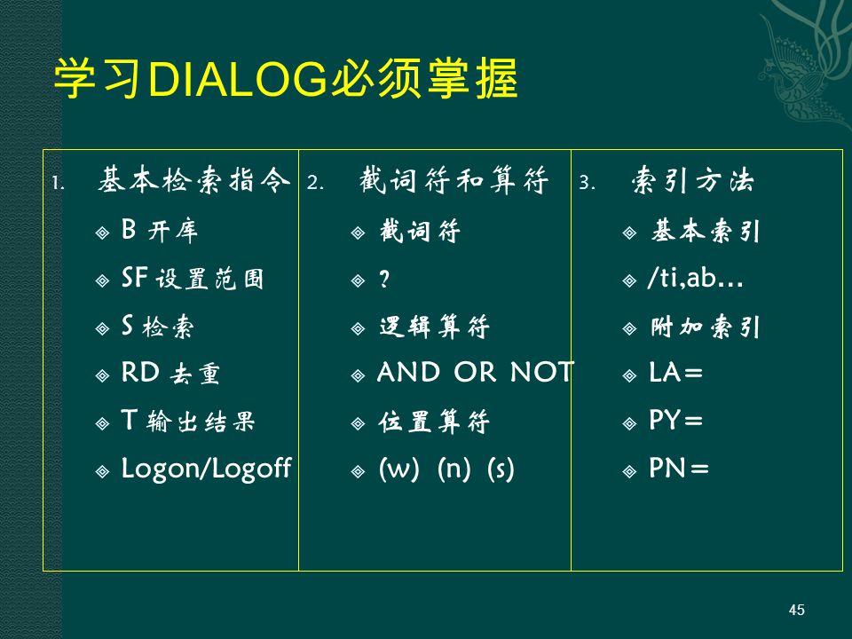 学习 DIALOG 必须掌握 1. 基本检索指令  B 开库  SF 设置范围  S 检索  RD 去重  T 输出结果  Logon/Logoff 2.