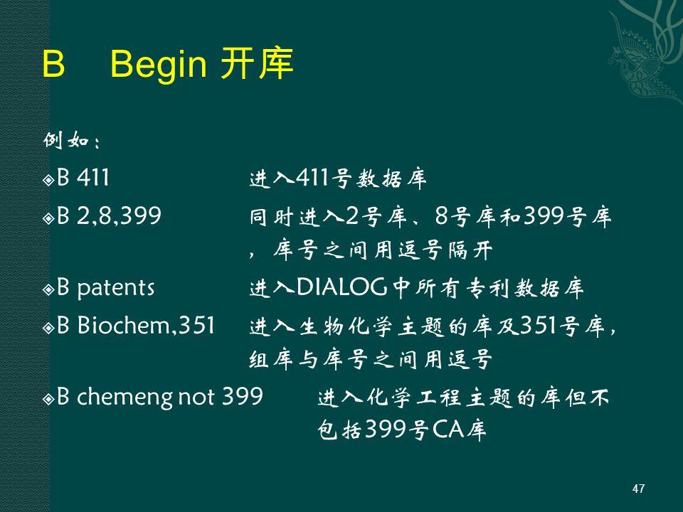 BBegin 开库 例如:  B 411进入411号数据库  B 2,8,399同时进入2号库、8号库和399号库 ,库号之间用逗号隔开  B patents进入DIALOG中所有专利数据库  B Biochem,351进入生物化学主题的库及351号库, 组库与库号之间用逗号  B chemeng not 399进入化学工程主题的库但不 包括399号CA库 47